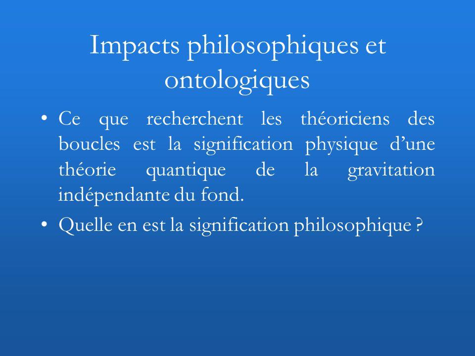 Impacts philosophiques et ontologiques Ce que recherchent les théoriciens des boucles est la signification physique dune théorie quantique de la gravi