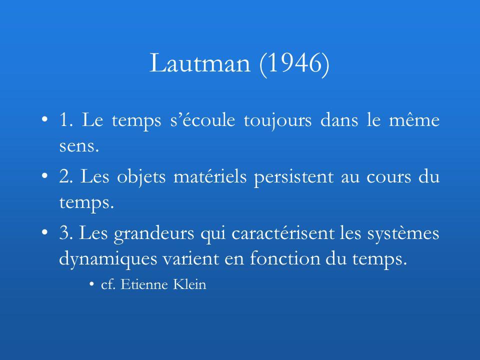 Lautman (1946) 1. Le temps sécoule toujours dans le même sens. 2. Les objets matériels persistent au cours du temps. 3. Les grandeurs qui caractérisen