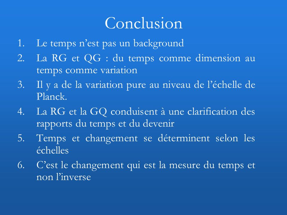Conclusion 1.Le temps nest pas un background 2.La RG et QG : du temps comme dimension au temps comme variation 3.Il y a de la variation pure au niveau