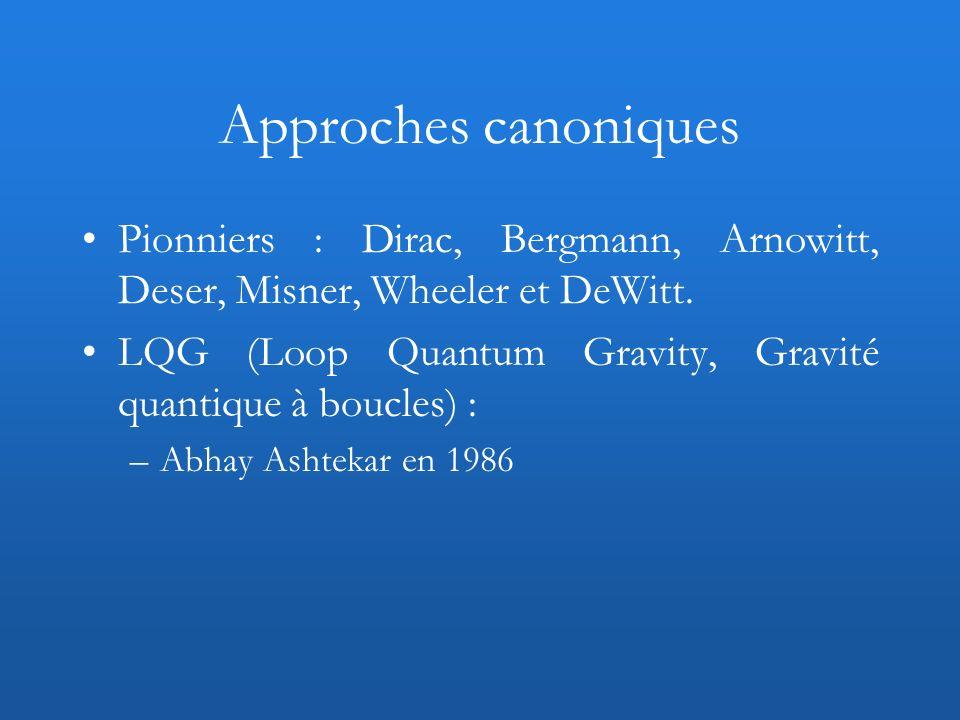 Approches canoniques Pionniers : Dirac, Bergmann, Arnowitt, Deser, Misner, Wheeler et DeWitt. LQG (Loop Quantum Gravity, Gravité quantique à boucles)