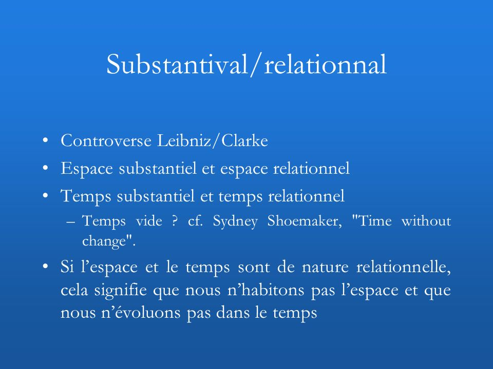 Lopposition substantiel/relationnel renvoie à celle entre statique/dynamique Relationnel/relatif (relativiste) : « I denote as relational the position according to which it only makes sense to talk of the motion of objects in relation to one another, as opposed to the motion of objects with respect to space.