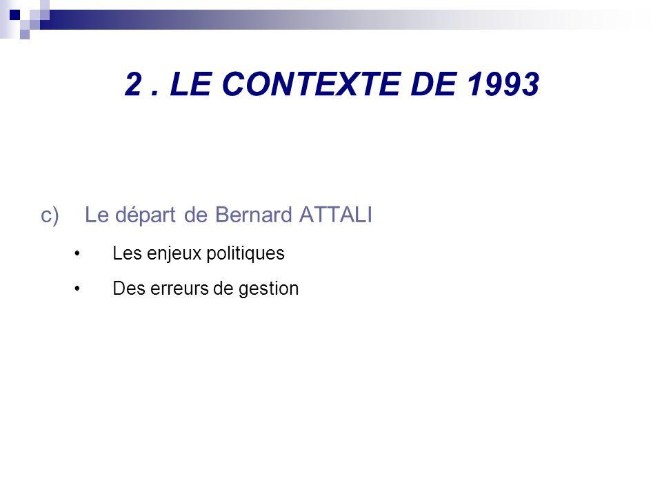 2. LE CONTEXTE DE 1993 c)Le départ de Bernard ATTALI Les enjeux politiques Des erreurs de gestion