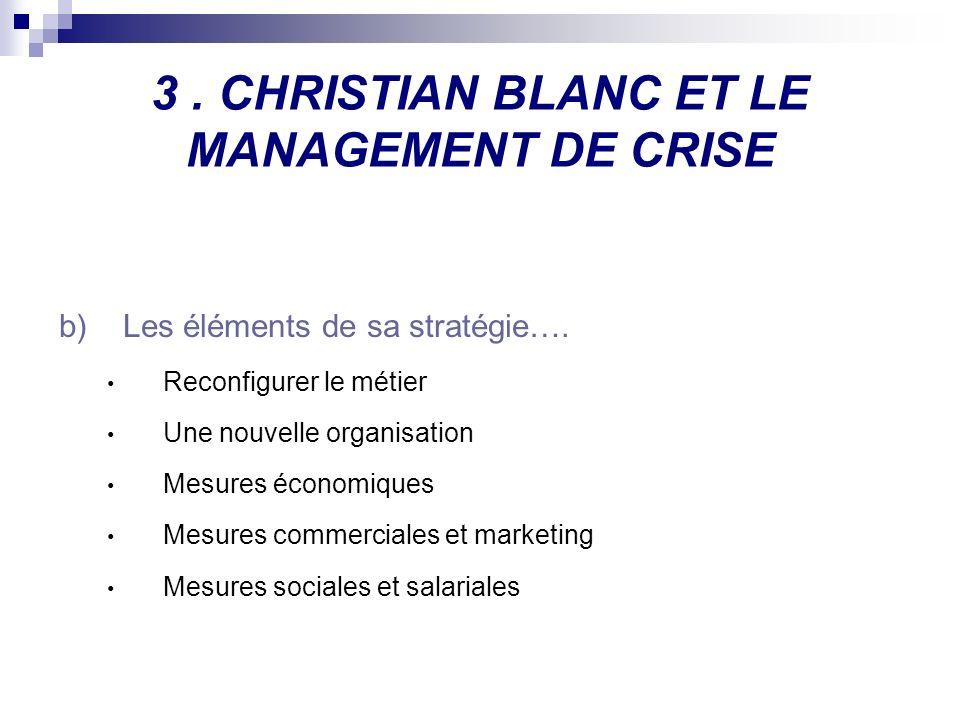 3. CHRISTIAN BLANC ET LE MANAGEMENT DE CRISE b)Les éléments de sa stratégie…. Reconfigurer le métier Une nouvelle organisation Mesures économiques Mes