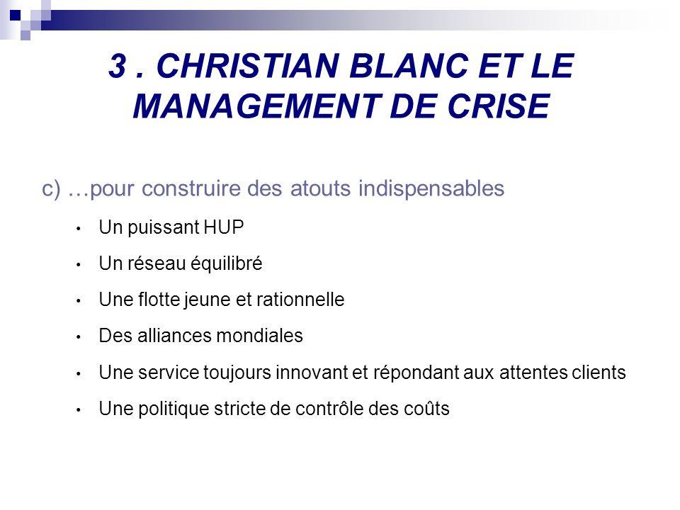 3. CHRISTIAN BLANC ET LE MANAGEMENT DE CRISE c)…pour construire des atouts indispensables Un puissant HUP Un réseau équilibré Une flotte jeune et rati