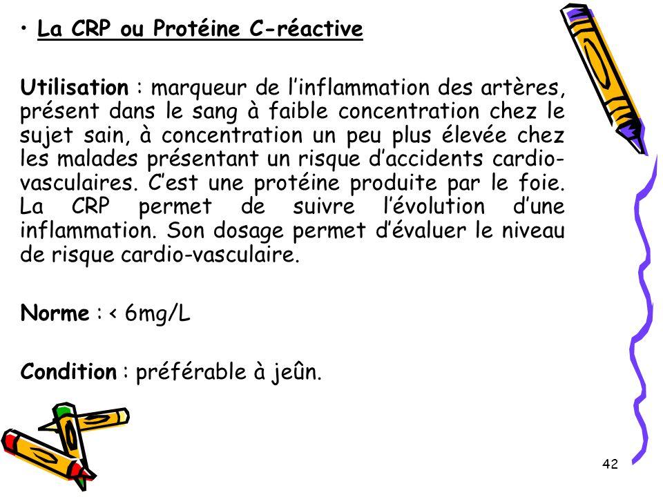 42 La CRP ou Protéine C-réactive Utilisation : marqueur de linflammation des artères, présent dans le sang à faible concentration chez le sujet sain, à concentration un peu plus élevée chez les malades présentant un risque daccidents cardio- vasculaires.