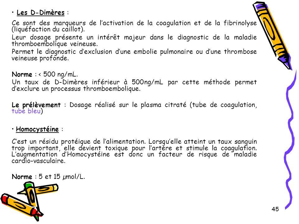 45 Les D-Dimères : Ce sont des marqueurs de lactivation de la coagulation et de la fibrinolyse (liquéfaction du caillot).