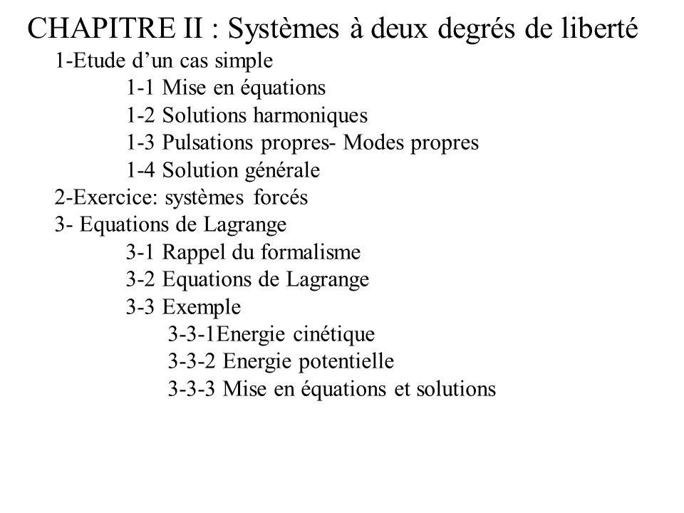 CHAPITRE II : Systèmes à deux degrés de liberté 1-Etude dun cas simple 1-1 Mise en équations 1-2 Solutions harmoniques 1-3 Pulsations propres- Modes propres 1-4 Solution générale 2-Exercice: systèmes forcés 3- Equations de Lagrange 3-1 Rappel du formalisme 3-2 Equations de Lagrange 3-3 Exemple 3-3-1Energie cinétique 3-3-2 Energie potentielle 3-3-3 Mise en équations et solutions