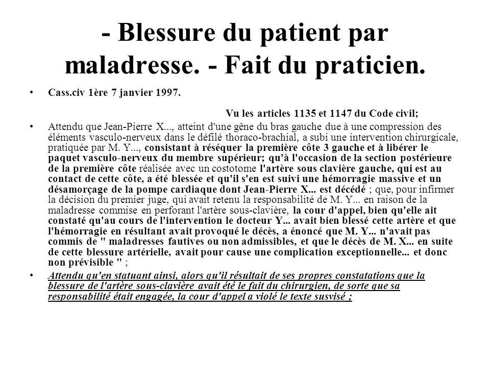 - Blessure du patient par maladresse. - Fait du praticien. Cass.civ 1ère 7 janvier 1997. Vu les articles 1135 et 1147 du Code civil; Attendu que Jean-