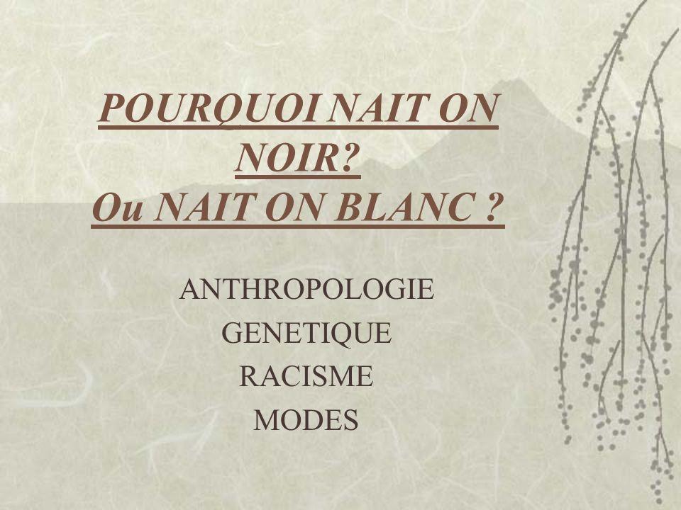 POURQUOI NAIT ON NOIR? Ou NAIT ON BLANC ? ANTHROPOLOGIE GENETIQUE RACISME MODES