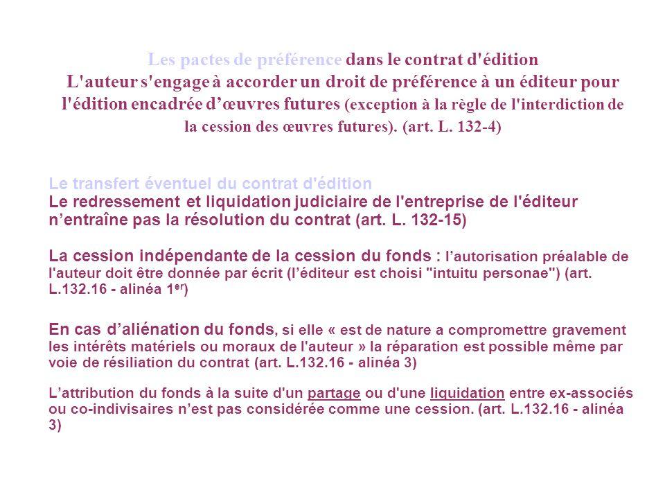 Les pactes de préférence dans le contrat d édition L auteur s engage à accorder un droit de préférence à un éditeur pour l édition encadrée dœuvres futures (exception à la règle de l interdiction de la cession des œuvres futures).