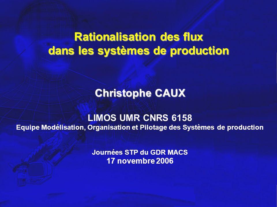 Rationalisation des flux dans les systèmes de production Christophe CAUX LIMOS UMR CNRS 6158 Equipe Modélisation, Organisation et Pilotage des Système