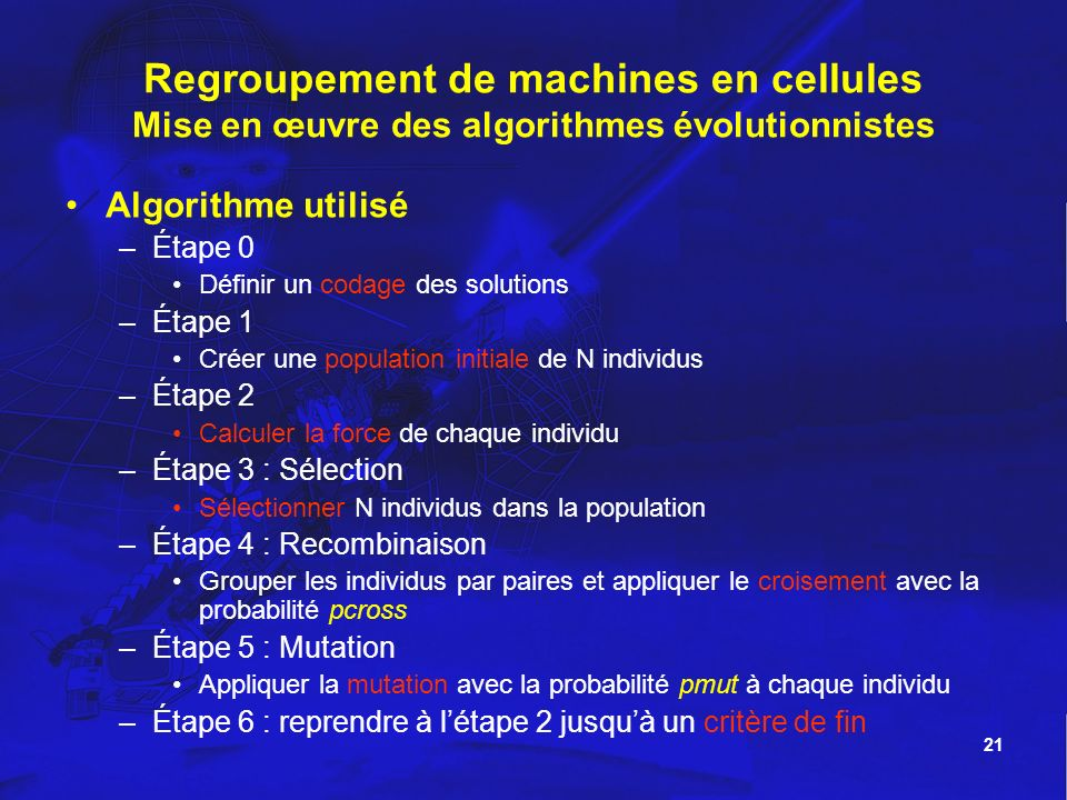 21 Regroupement de machines en cellules Mise en œuvre des algorithmes évolutionnistes Algorithme utilisé –Étape 0 Définir un codage des solutions –Éta