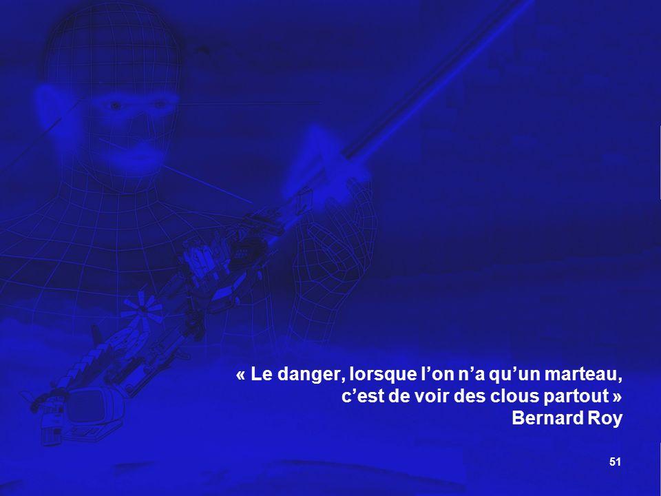 51 « Le danger, lorsque lon na quun marteau, cest de voir des clous partout » Bernard Roy