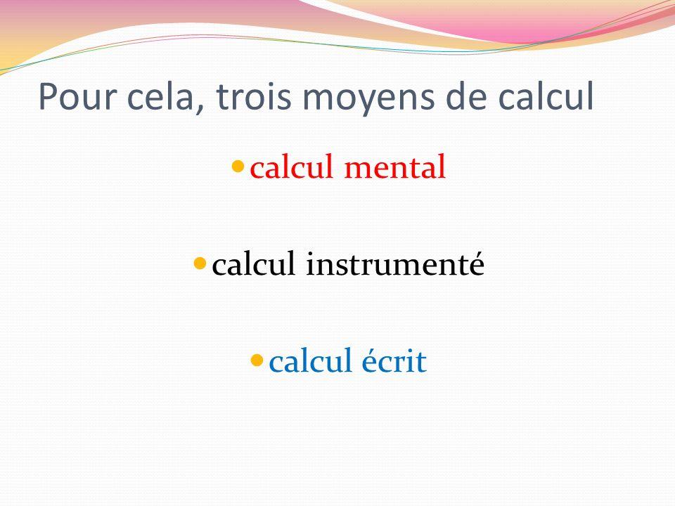 Pour cela, trois moyens de calcul calcul mental calcul instrumenté calcul écrit