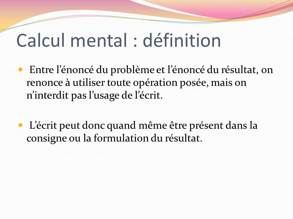 Calcul mental : définition Entre lénoncé du problème et lénoncé du résultat, on renonce à utiliser toute opération posée, mais on ninterdit pas lusage