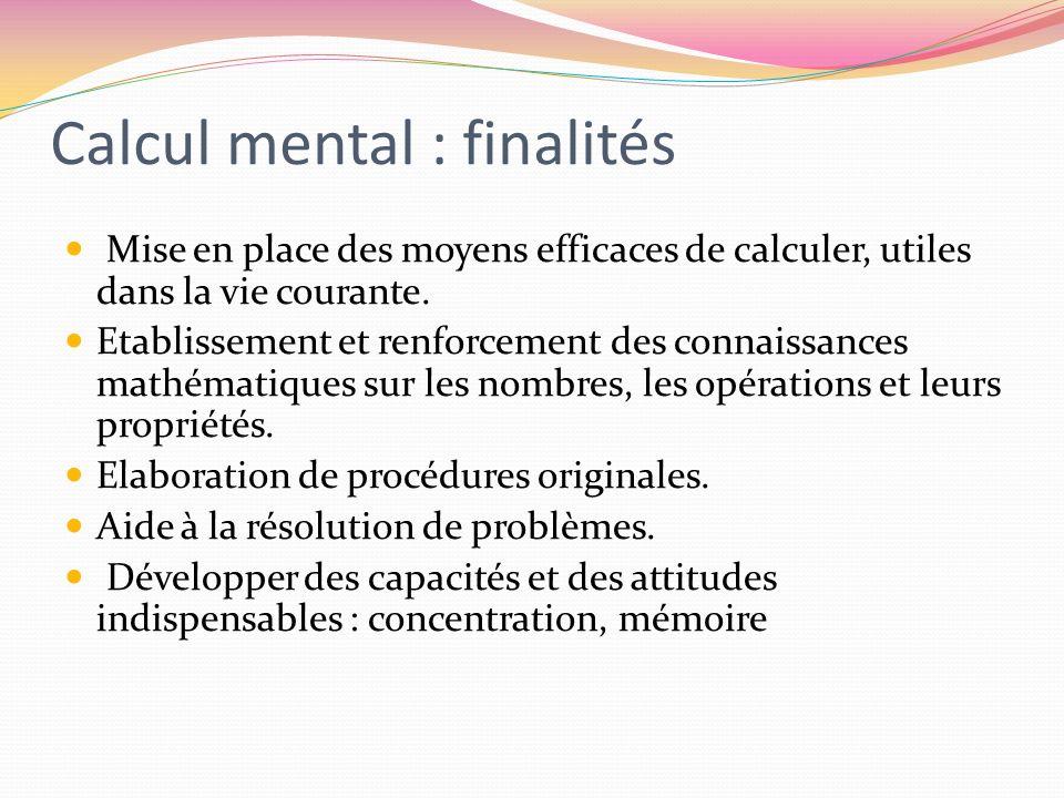 Calcul mental : finalités Mise en place des moyens efficaces de calculer, utiles dans la vie courante. Etablissement et renforcement des connaissances
