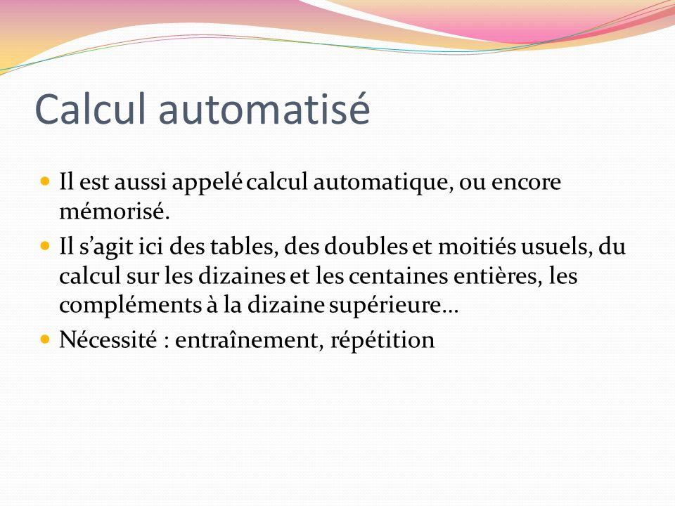 Calcul automatisé Il est aussi appelé calcul automatique, ou encore mémorisé. Il sagit ici des tables, des doubles et moitiés usuels, du calcul sur le