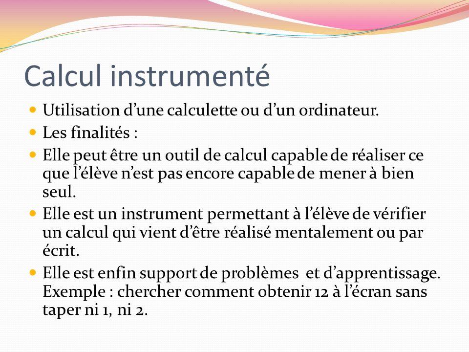 Calcul instrumenté Utilisation dune calculette ou dun ordinateur. Les finalités : Elle peut être un outil de calcul capable de réaliser ce que lélève