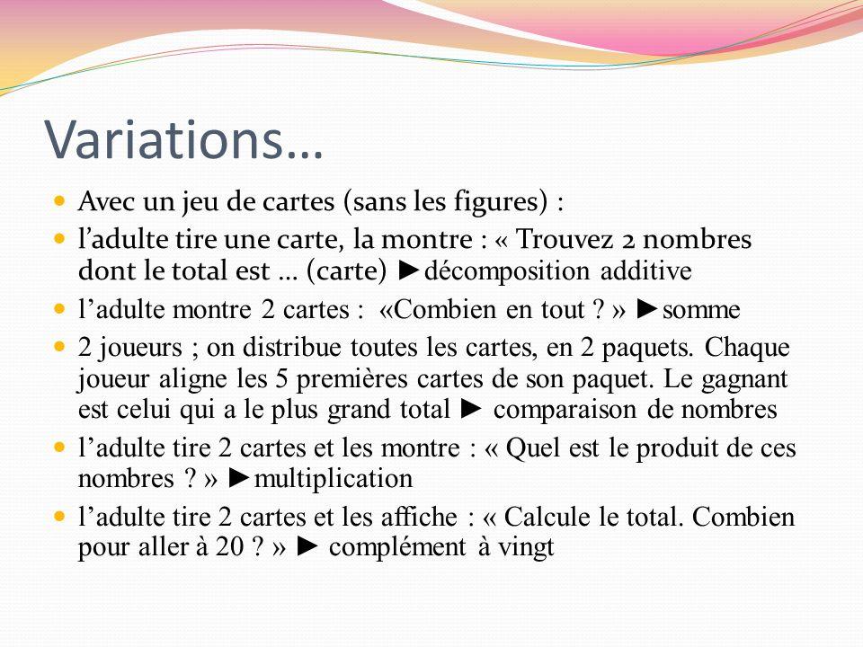 Variations… Avec un jeu de cartes (sans les figures) : ladulte tire une carte, la montre : « Trouvez 2 nombres dont le total est … (carte) décompositi