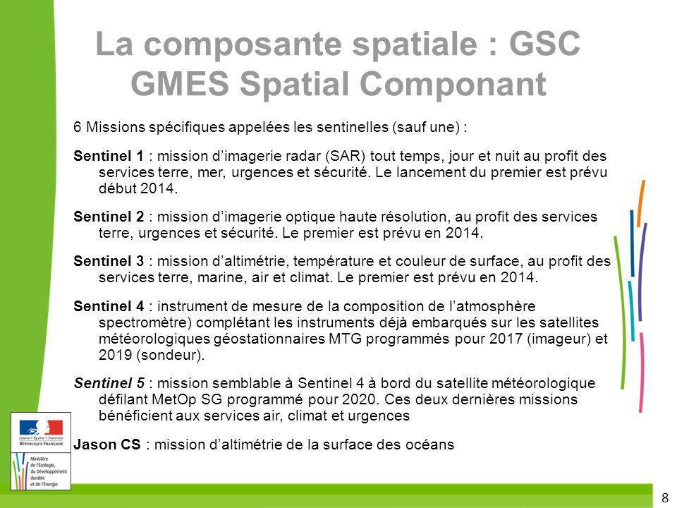 8 La composante spatiale : GSC GMES Spatial Componant 6 Missions spécifiques appelées les sentinelles (sauf une) : Sentinel 1 : mission dimagerie rada