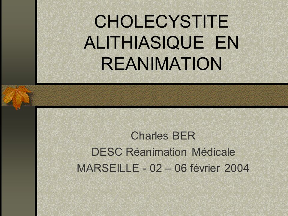 CHOLECYSTITE ALITHIASIQUE EN REANIMATION Charles BER DESC Réanimation Médicale MARSEILLE - 02 – 06 février 2004