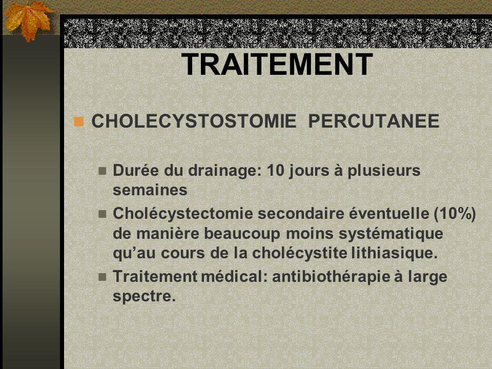 TRAITEMENT CHOLECYSTOSTOMIE PERCUTANEE Durée du drainage: 10 jours à plusieurs semaines Cholécystectomie secondaire éventuelle (10%) de manière beauco