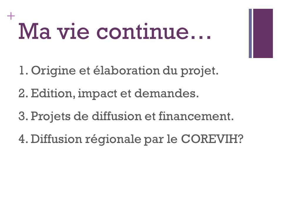+ Ma vie continue… 1. Origine et élaboration du projet. 2. Edition, impact et demandes. 3. Projets de diffusion et financement. 4. Diffusion régionale