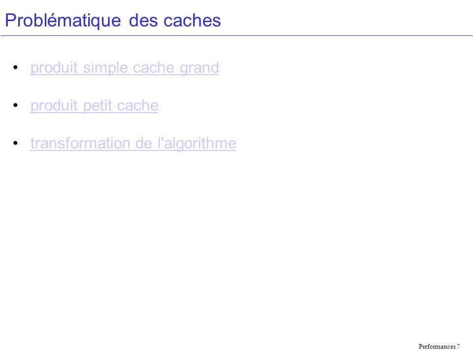 Performances 7 Problématique des caches produit simple cache grand produit petit cache transformation de l'algorithme