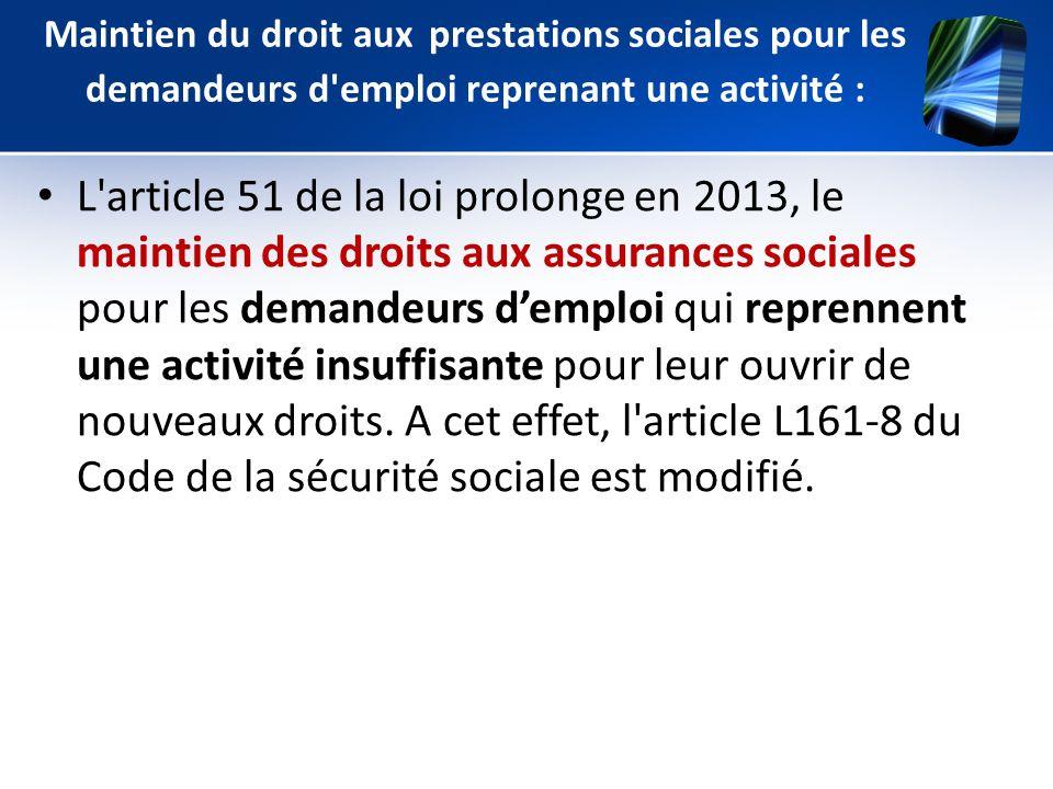 Maintien du droit aux prestations sociales pour les demandeurs d'emploi reprenant une activité : L'article 51 de la loi prolonge en 2013, le maintien