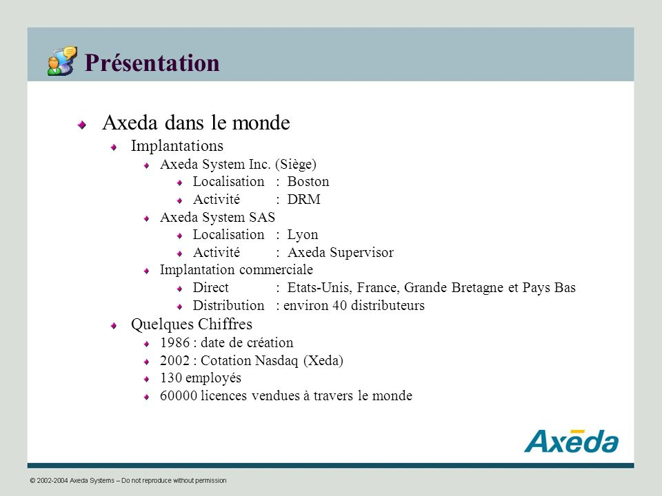 Présentation Axeda dans le monde Implantations Axeda System Inc. (Siège) Localisation : Boston Activité: DRM Axeda System SAS Localisation: Lyon Activ