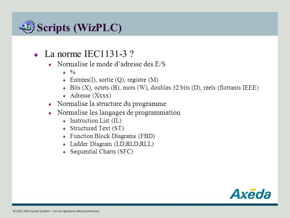 Scripts (WizPLC) La norme IEC1131-3 ? Normalise le mode dadresse des E/S % Entrées(I), sortie (Q), registre (M) Bits (X), octets (B), mots (W), double