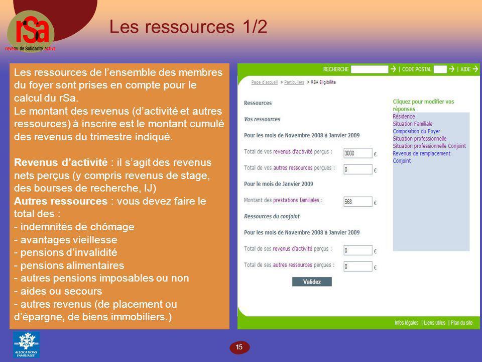 15 Les ressources 1/2 Les ressources de lensemble des membres du foyer sont prises en compte pour le calcul du rSa.