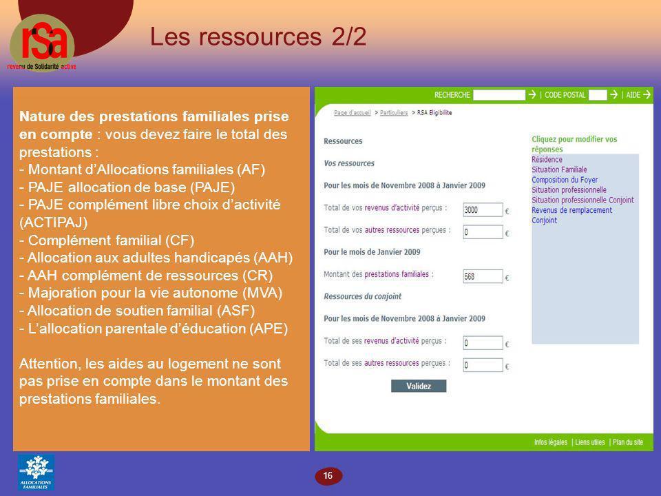 16 Les ressources 2/2 Nature des prestations familiales prise en compte : vous devez faire le total des prestations : - Montant dAllocations familiales (AF) - PAJE allocation de base (PAJE) - PAJE complément libre choix dactivité (ACTIPAJ) - Complément familial (CF) - Allocation aux adultes handicapés (AAH) - AAH complément de ressources (CR) - Majoration pour la vie autonome (MVA) - Allocation de soutien familial (ASF) - Lallocation parentale déducation (APE) Attention, les aides au logement ne sont pas prise en compte dans le montant des prestations familiales.