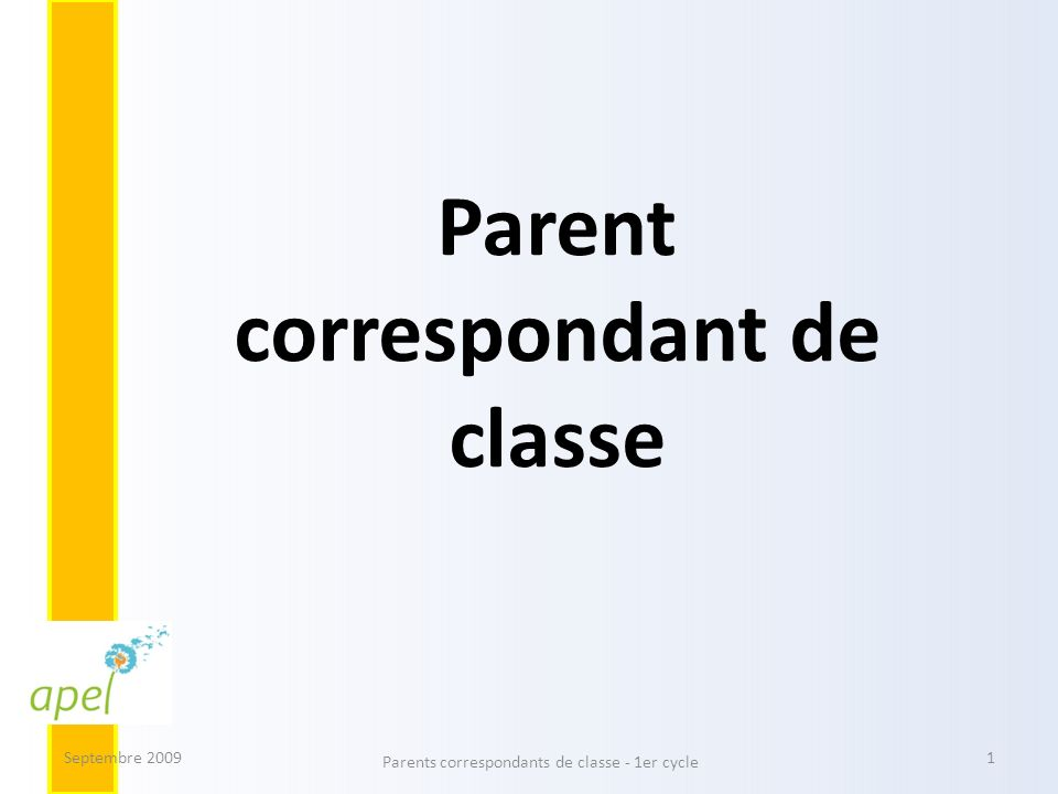 Le parent correspondant agit en lien avec tous les acteurs de la communauté éducative dans lintérêt de chaque enfant Septembre 2009 Parents correspondants de classe - 1er cycle 12