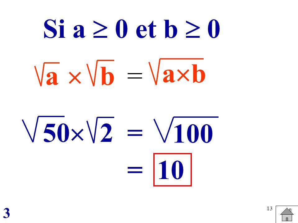 13 ab = a b Si a 0 et b 0 502 = 100 =10 3