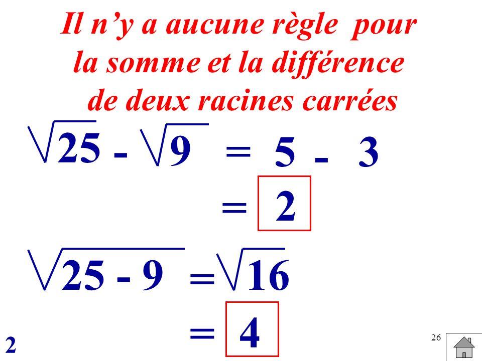 26 25 =5 Il ny a aucune règle pour la somme et la différence de deux racines carrées -9 - 3 = 2 25 - 916 = = 4 2