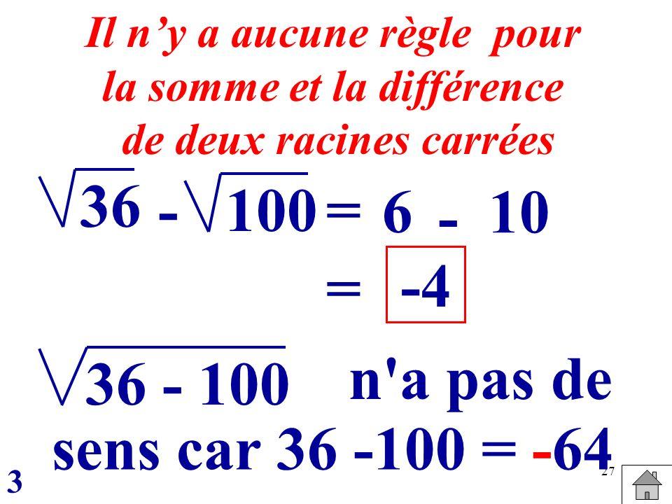 27 100 36 = 6 Il ny a aucune règle pour la somme et la différence de deux racines carrées - - 10 = -4 36 - 100 sens car 36 -100 = -64 n'a pas de 3