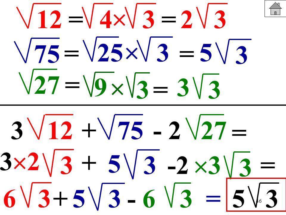 46 12 75 27 = 3 = 43 2 = 253 = 3 5 = 9 3 3 3 = 123+- 27527 = 3 3 + 3-2 3 2 5 3 = 63 +3- 635=53