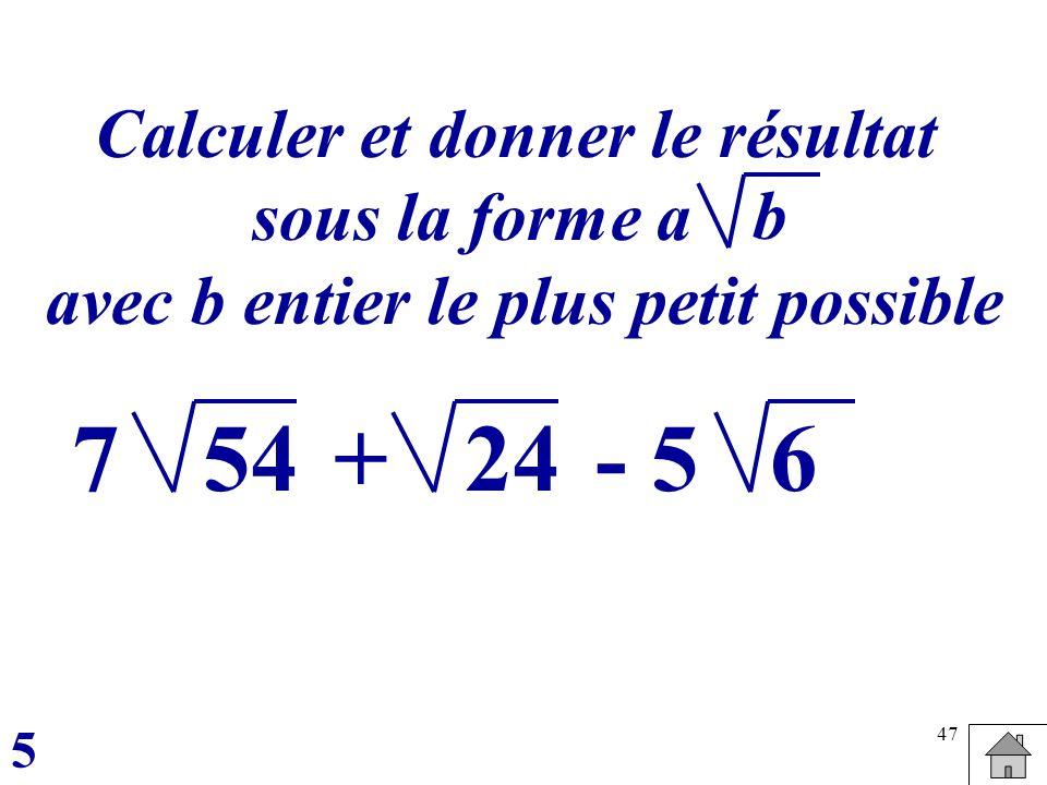 47 Calculer et donner le résultat sous la forme a avec b entier le plus petit possible 5 b 547+- 5246