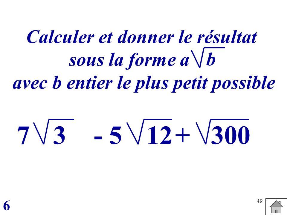 49 37- 5+12300 Calculer et donner le résultat sous la forme a avec b entier le plus petit possible 6 b
