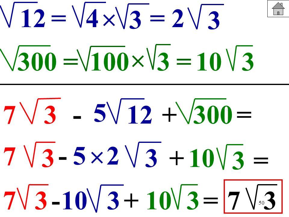 50 12 300 4 =1003 3 = 3 =2 =310 37-+12300= 5 7 3 - 3+ 3 5 10 = 2 7 3-3+ 10310=73