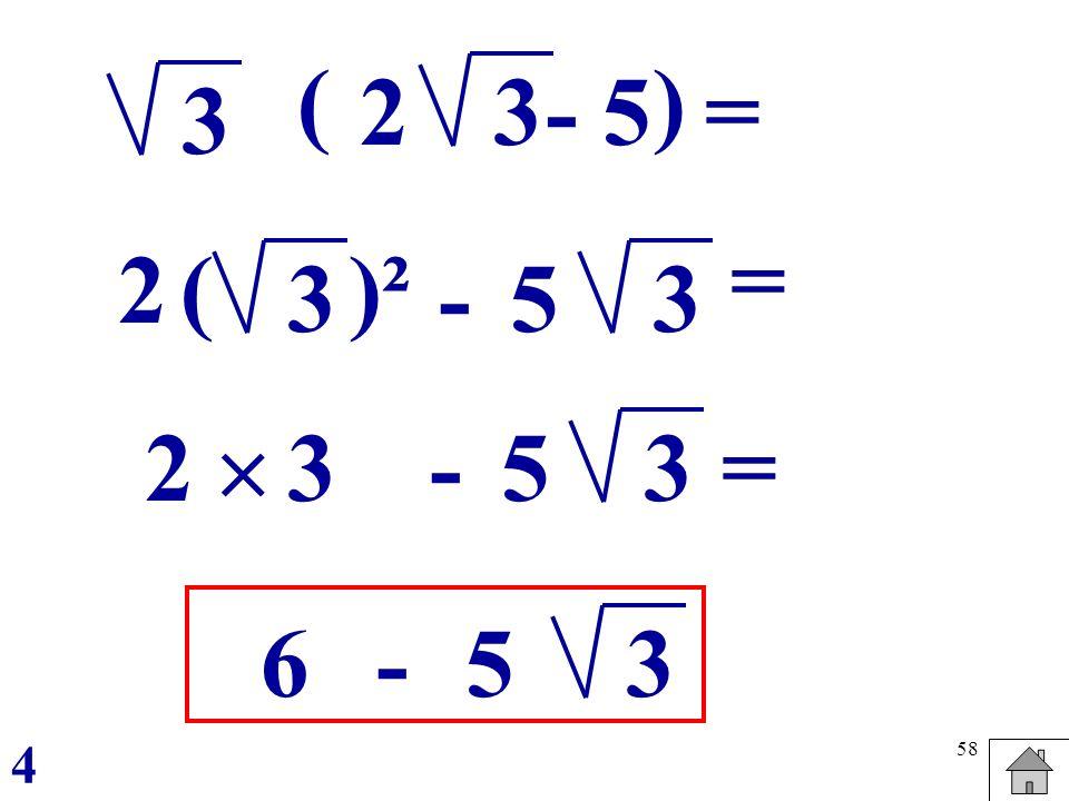 58 3 ( 23 ) 3 2 -3 ()² = = - 5 5 2-3 = 5 3 6-3 5 4