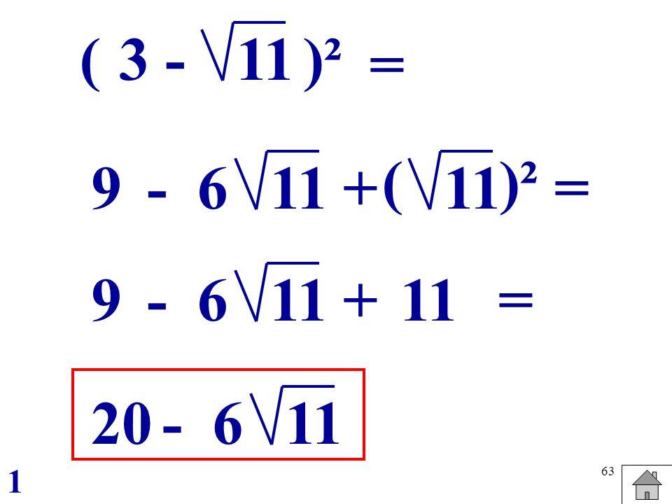 63 (3 -11)² = 9-6 11 + ()² 9-6 11 + 20-6 11 = = 1