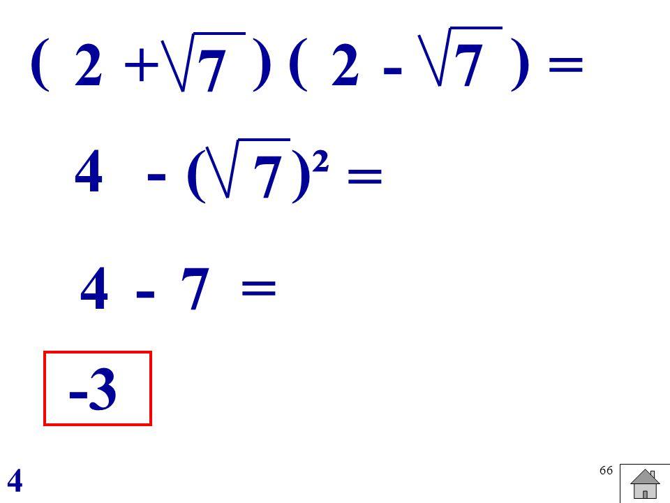 66 ( 2 7 ) = + ( 27 ) - - 7 ()² 4 = 4-7 = -3 4