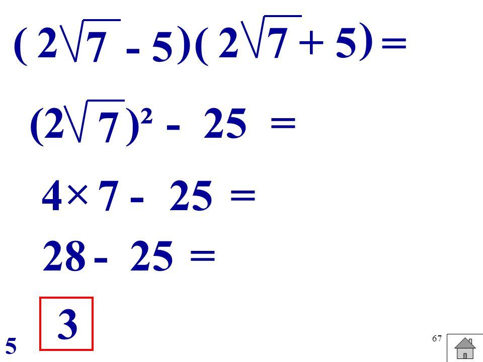 67 ( - 57 ) = 2 - 7 (2)² 25 = -4 = 3 5 7 28- =25 (+ 57 ) 2