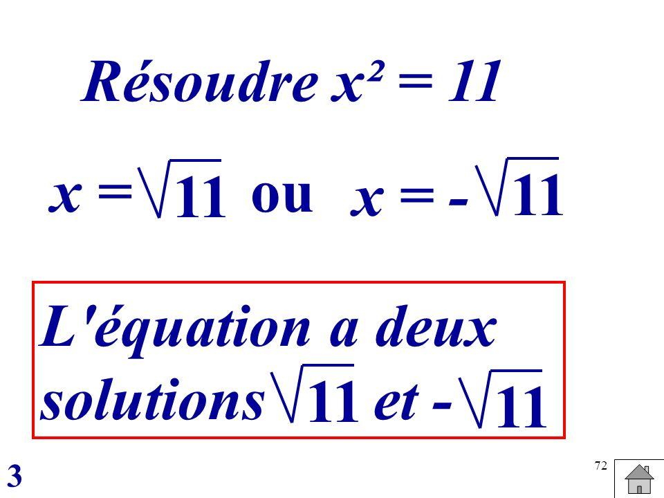 72 Résoudre x² = 11 x =ou x = - 11 L'équation a deux solutions et - 11 3