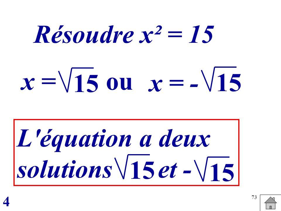 73 Résoudre x² = 15 x =ou x = - 15 L'équation a deux solutions et - 15 4