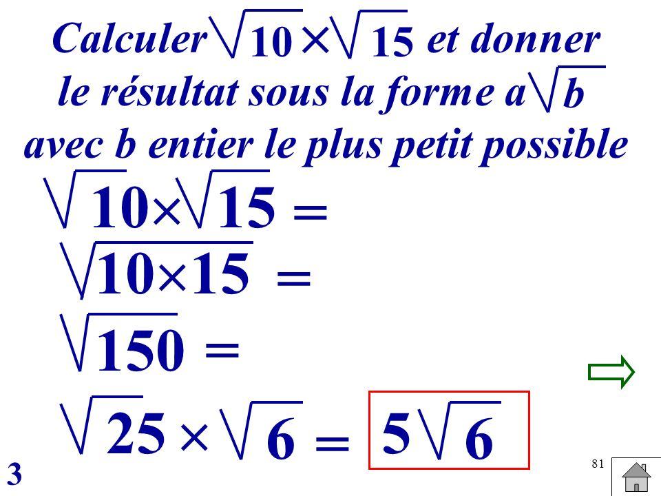 81 15 = 10 = Calculer et donner le résultat sous la forme a avec b entier le plus petit possible b 10 15 150 25 = 5 6 3 6 = 1015