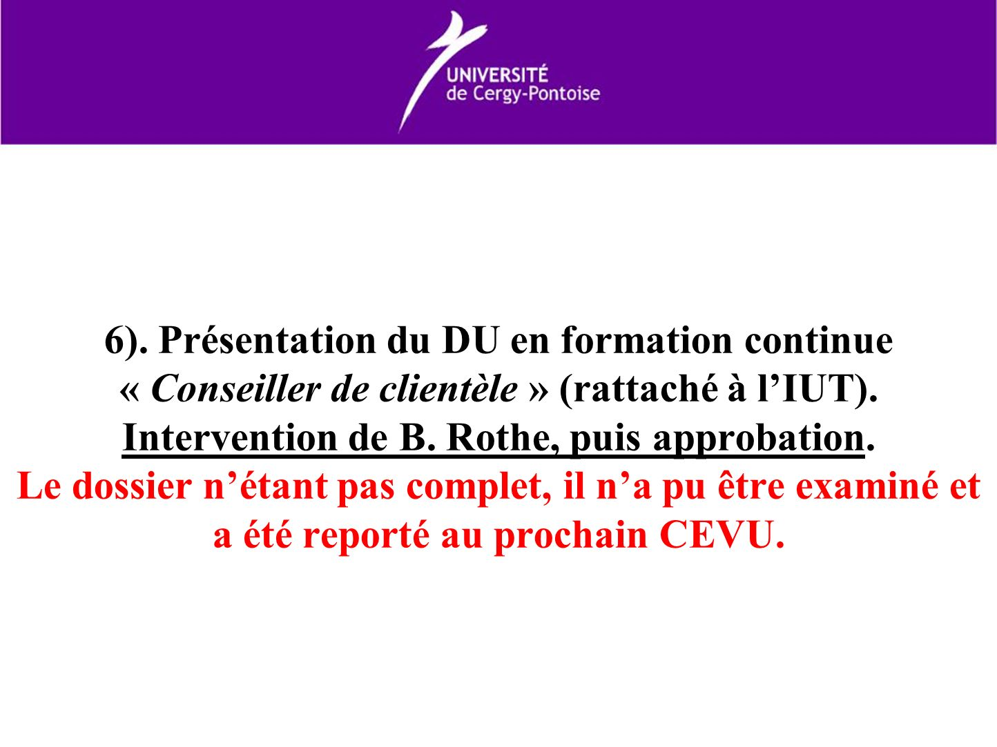 6). Présentation du DU en formation continue « Conseiller de clientèle » (rattaché à lIUT). Intervention de B. Rothe, puis approbation. Le dossier nét