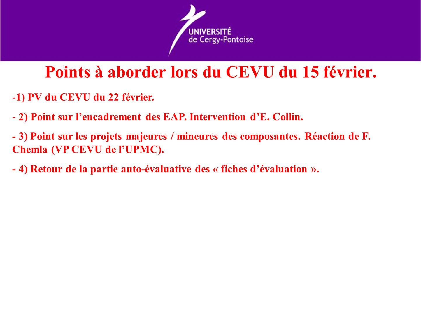 Points à aborder lors du CEVU du 15 février. -1) PV du CEVU du 22 février. - 2) Point sur lencadrement des EAP. Intervention dE. Collin. - 3) Point su